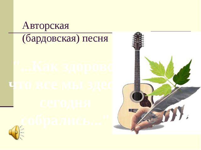 """Авторская (бардовская) песня """"...Как здорово, что все мы здесь сегодня собрал..."""