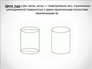 Цили́ндр (греч. валик, каток)— геометрическое тело, ограниченное цилиндричес
