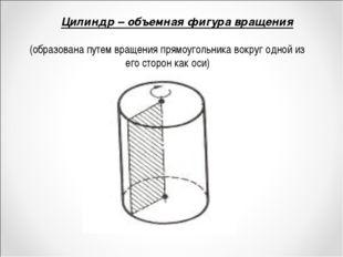 Цилиндр – объемная фигура вращения (образована путем вращения прямоугольника
