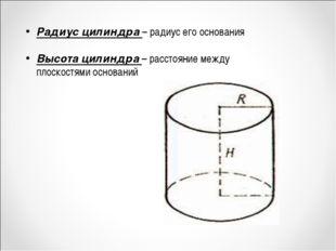Радиус цилиндра – радиус его основания Высота цилиндра – расстояние между пло