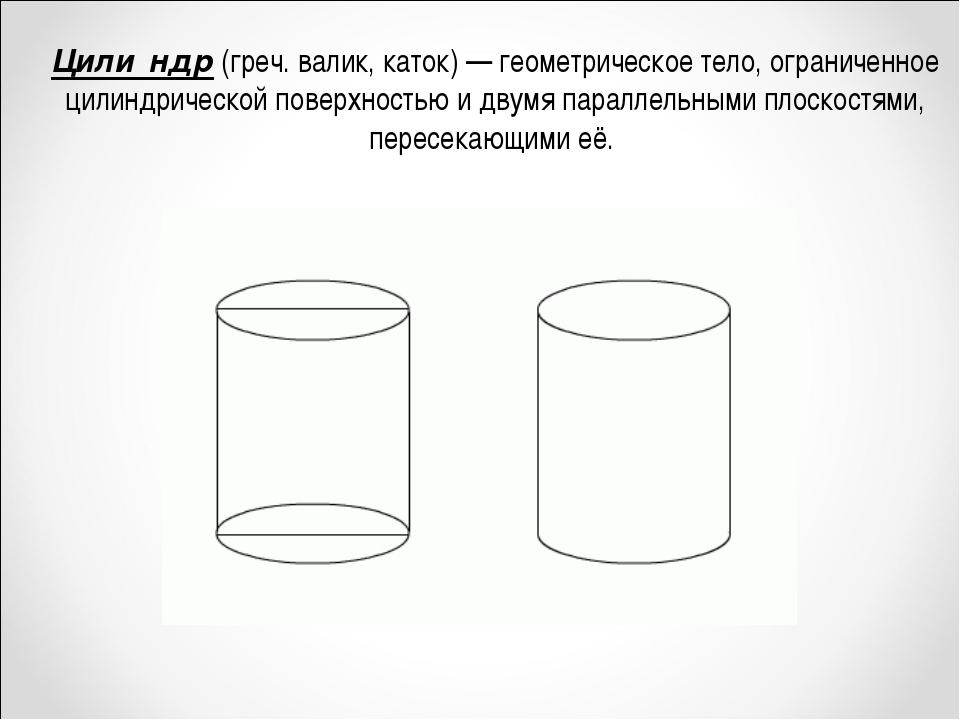 Цили́ндр (греч. валик, каток)— геометрическое тело, ограниченное цилиндричес...