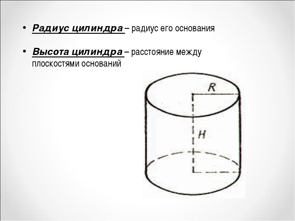 Радиус цилиндра – радиус его основания Высота цилиндра – расстояние между пло...