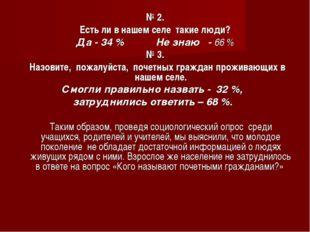 № 2. Есть ли в нашем селе такие люди? Да - 34 % Не знаю - 66 % № 3. Назовите,