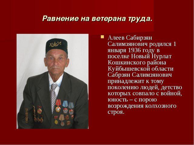 Равнение на ветерана труда. Алеев Сабирзян Салимзянович родился 1 января 1936...