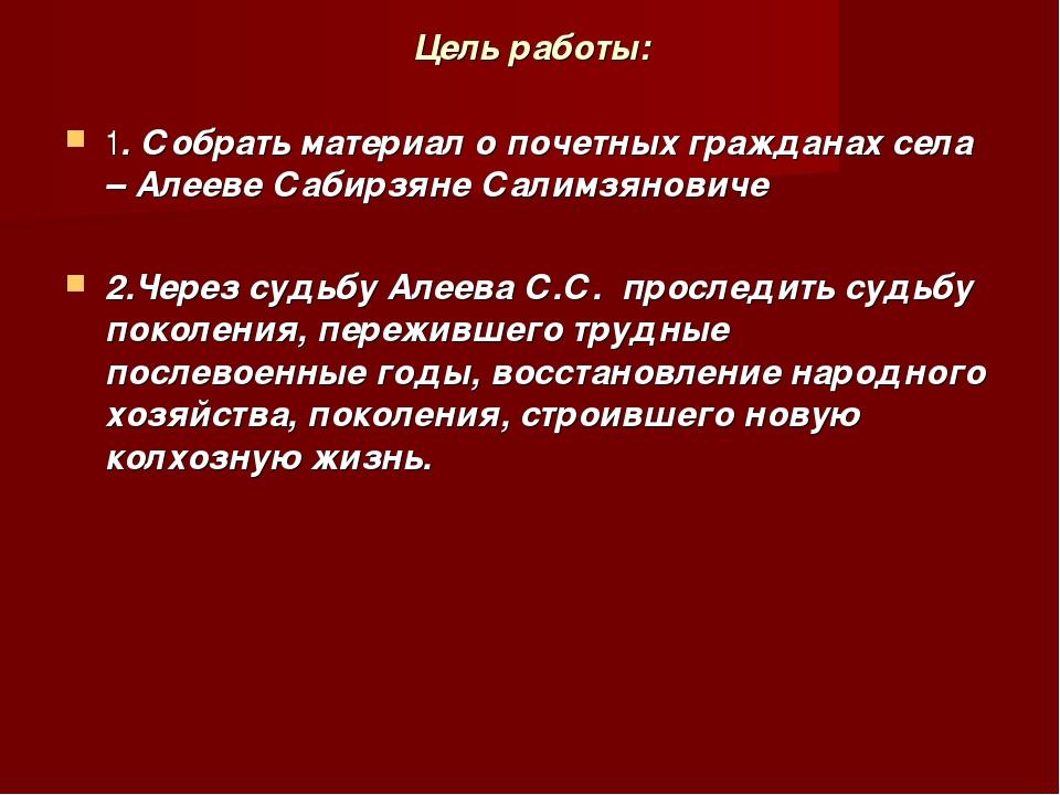 Цель работы: 1. Собрать материал о почетных гражданах села – Алееве Сабирзяне...