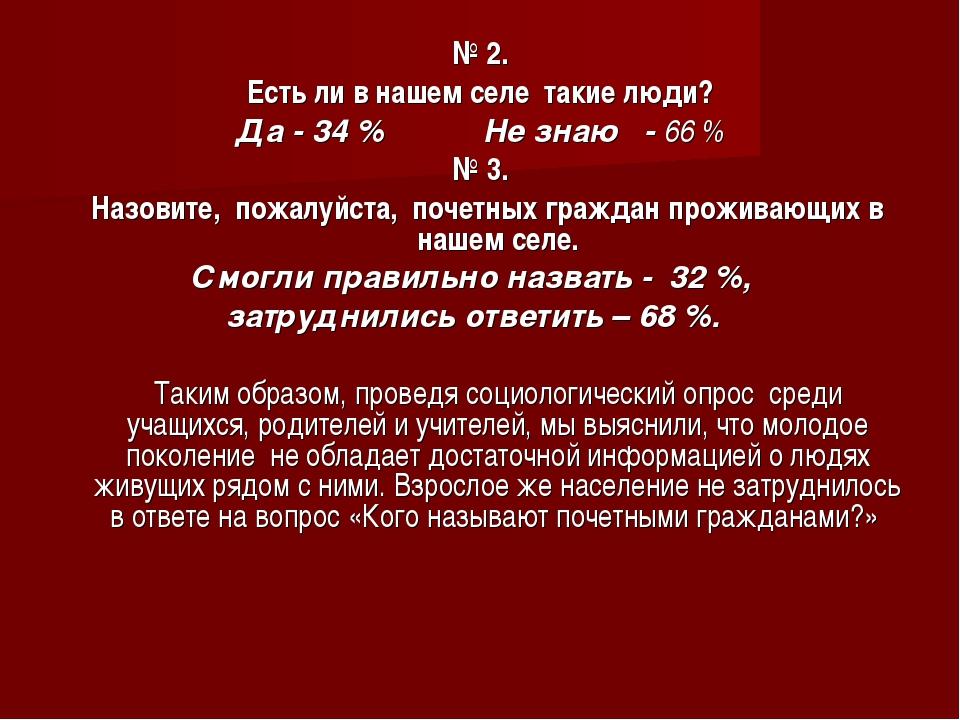 № 2. Есть ли в нашем селе такие люди? Да - 34 % Не знаю - 66 % № 3. Назовите,...