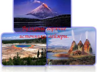 . Вулканы, горячие источники ,гейзеры.