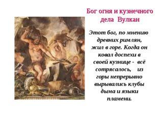 Бог огня и кузнечного дела Вулкан Этот бог, по мнению древних римлян, жил в г
