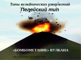 Типы вулканических извержений Пелейский тип «БОМБОМЕТАНИЕ» ВУЛКАНА http://ru.