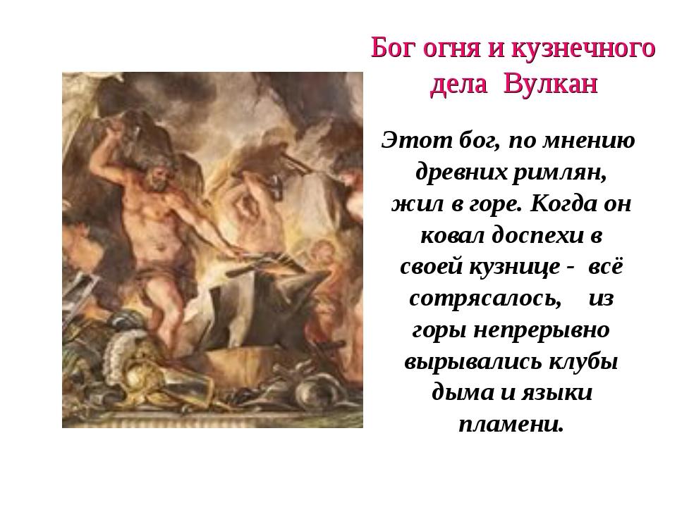 Бог огня и кузнечного дела Вулкан Этот бог, по мнению древних римлян, жил в г...
