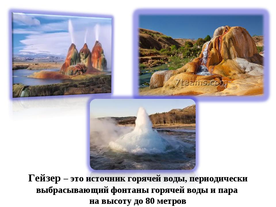 Гейзер – это источник горячей воды, периодически выбрасывающий фонтаны горяче...
