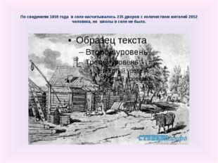По сведениям 1859 года в селе насчитывалось 235 дворов с количеством жителей