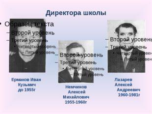 Директора школы Ермаков Иван Кузьмич до 1955г Немчинов Алексей Михайлович 195