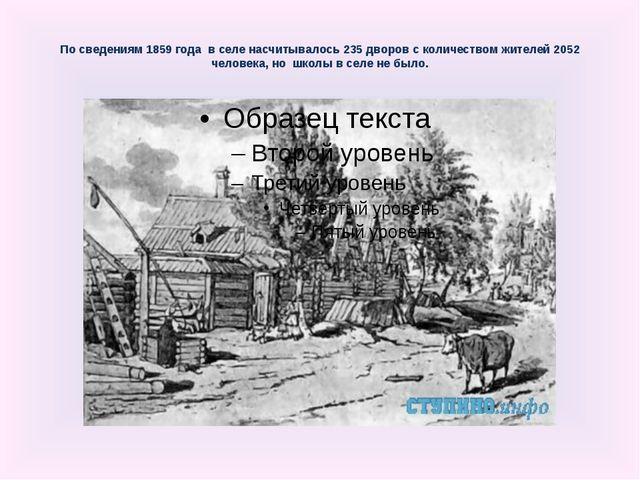 По сведениям 1859 года в селе насчитывалось 235 дворов с количеством жителей...