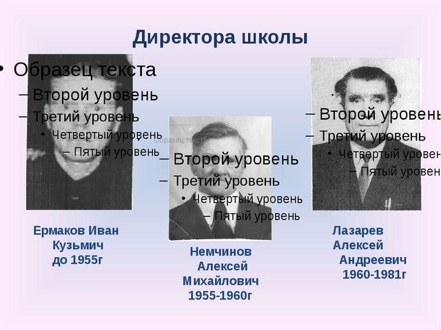 Директора школы Ермаков Иван Кузьмич до 1955г Немчинов Алексей Михайлович 195...