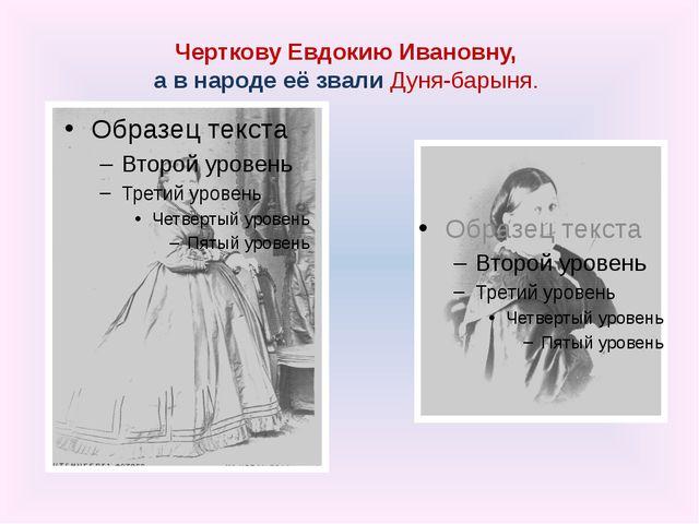Черткову Евдокию Ивановну, а в народе её звали Дуня-барыня.