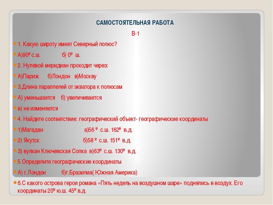 САМОСТОЯТЕЛЬНАЯ РАБОТА В-1 1. Какую широту имеет Северный полюс? А)90º с.ш....