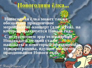 Новогодняя ёлка может также обозначать праздничное мероприятие-концерт (для д