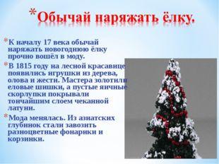 К началу 17 века обычай наряжать новогоднюю ёлку прочно вошёл в моду. В 1815