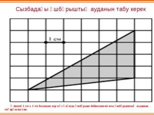 Сызбадағы үшбұрыштың ауданын табу керек Өлшемі 1 см х 1 см болатын тор көз қа