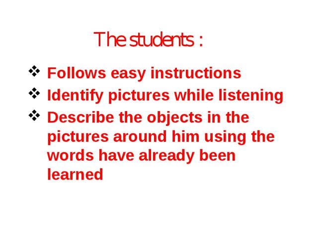 The students : Follows easy instructions Identify pictures while listening De...