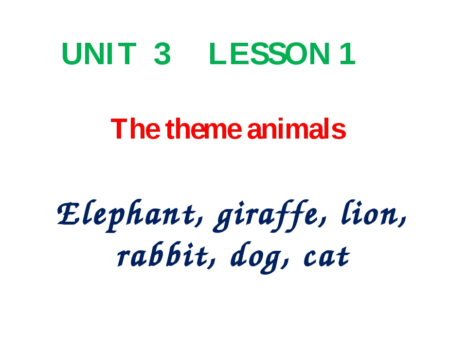 The theme animals Elephant, giraffe, lion, rabbit, dog, cat UNIT 3 LESSON 1
