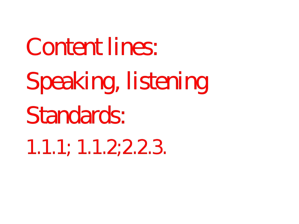 Content lines: Speaking, listening Standards: 1.1.1; 1.1.2;2.2.3.