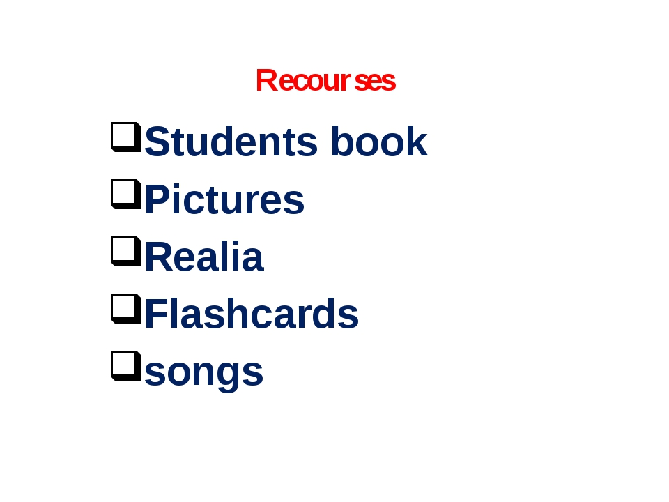 Recourses Students book Pictures Realia Flashcards songs