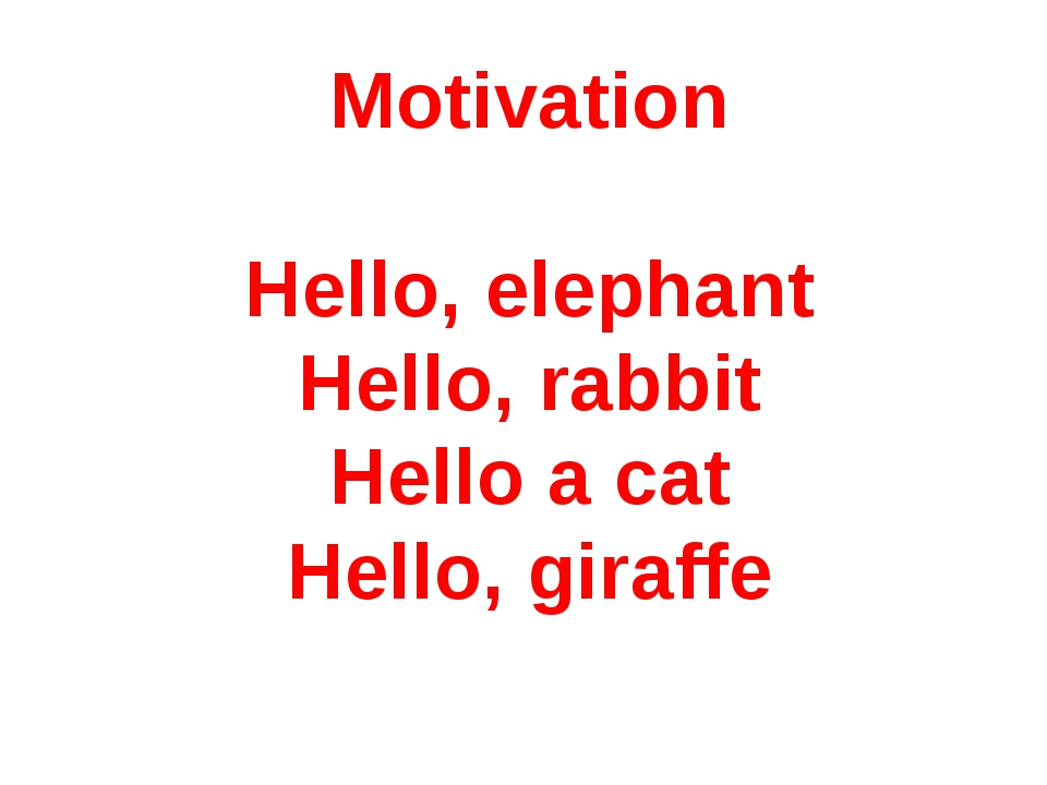 Motivation Hello, elephant Hello, rabbit Hello a cat Hello, giraffe