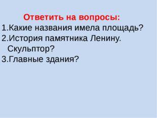Ответить на вопросы: Какие названия имела площадь? История памятника Ленину.