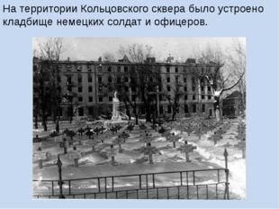 На территории Кольцовского сквера было устроено кладбище немецких солдат и оф