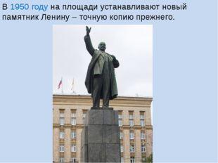 В 1950 году на площади устанавливают новый памятник Ленину – точную копию пре