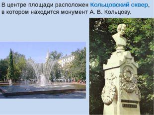 В центре площади расположен Кольцовский сквер, в котором находится монумент А