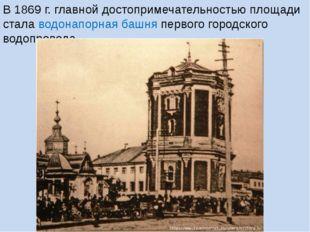В 1869 г. главной достопримечательностью площади стала водонапорная башня пер