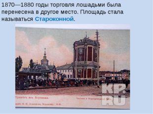 1870—1880 годы торговля лошадьми была перенесена в другое место. Площадь стал