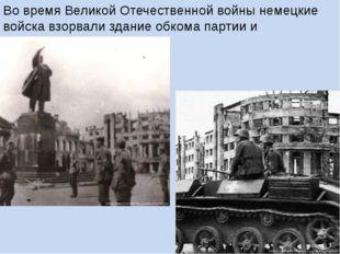 Во время Великой Отечественной войны немецкие войска взорвали здание обкома п