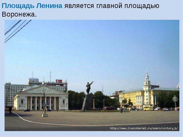 Площадь Ленина является главной площадью Воронежа.