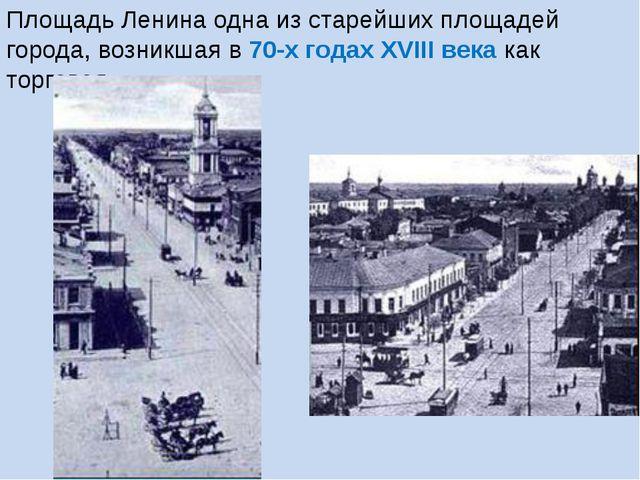 Площадь Ленина одна из старейших площадей города, возникшая в 70-х годах XVII...