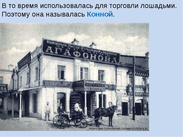 В то время использовалась для торговли лошадьми. Поэтому она называлась Конной.