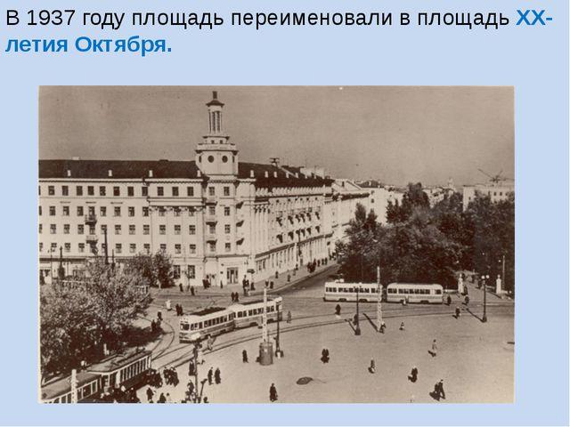 В 1937 году площадь переименовали в площадь XX-летия Октября.