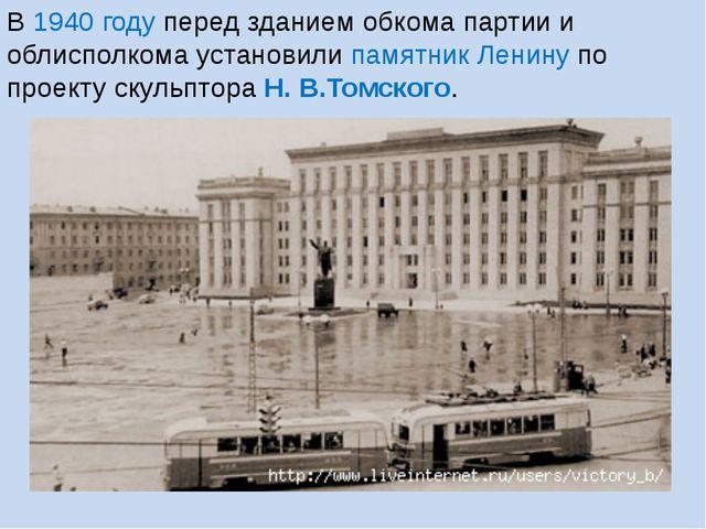 В 1940 году перед зданием обкома партии и облисполкома установили памятник Ле...