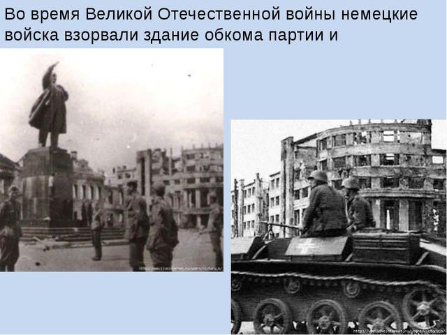 Во время Великой Отечественной войны немецкие войска взорвали здание обкома п...