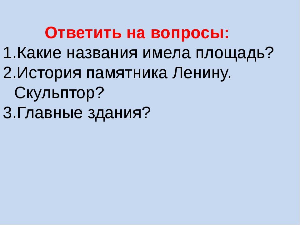 Ответить на вопросы: Какие названия имела площадь? История памятника Ленину....
