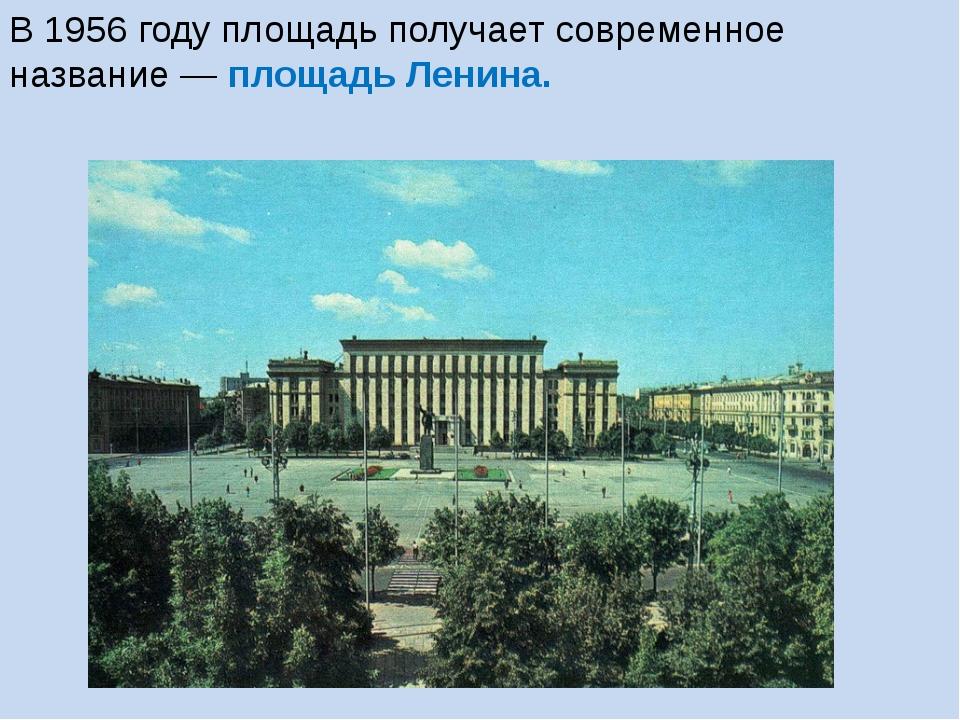 В 1956 году площадь получает современное название— площадь Ленина.