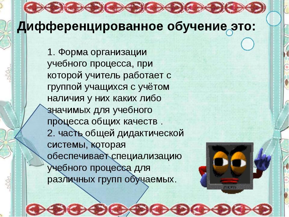 Дифференцированное обучение это: 1. Форма организации учебного процесса, при...