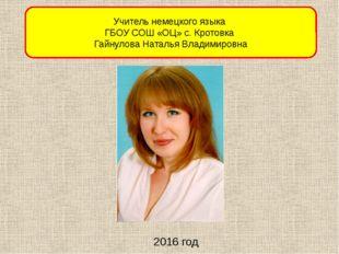 2016 год Учитель немецкого языка ГБОУ СОШ «ОЦ» с. Кротовка Гайнулова Наталья
