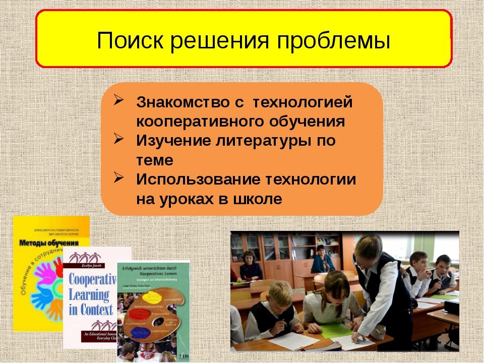 Поиск решения проблемы Знакомство с технологией кооперативного обучения Изуче...