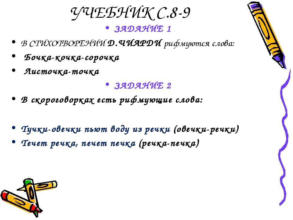 УЧЕБНИК С.8-9 ЗАДАНИЕ 1 В СТИХОТВОРЕНИИ Д.ЧИАРДИ рифмуются слова: Бочка-кочка...