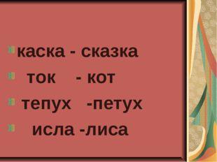 каска - сказка ток- кот тепух-петух  исла -лиса