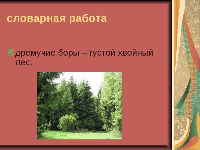 словарная работа дремучие боры – густой хвойный лес;